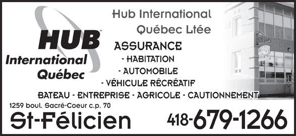 Hub International Quebec Ltée (418-679-1266) - Annonce illustrée======= - Hub International Québec Ltée ASSURANCE - HABITATION - AUTOMOBILE - VÉHICULE RÉCRÉATIF BATEAU - ENTREPRISE - AGRICOLE - CAUTIONNEMENT 1259 boul. Sacré-Coeur c.p. 70 418- St-Félicien 679-1266