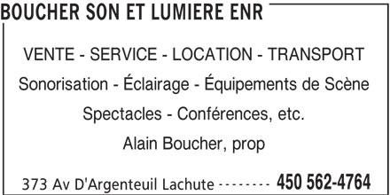 Boucher Son et Lumière Enr (450-562-4764) - Annonce illustrée======= - BOUCHER SON ET LUMIERE ENR VENTE - SERVICE - LOCATION - TRANSPORT Sonorisation - Éclairage - Équipements de Scène Spectacles - Conférences, etc. Alain Boucher, prop -------- 450 562-4764 373 Av D'Argenteuil Lachute