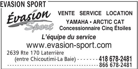 Evasion Sport (418-678-2481) - Annonce illustrée======= - EVASION SPORT VENTE   SERVICE   LOCATION YAMAHA ! ARCTIC CAT Concessionnaire Cinq Étoiles L équipe du service www.evasion-sport.com 2639 Rte 170 Laterrière (entre Chicoutimi-La Baie) - - - - - - - 418 678-2481 ------------------------------------- 866 678-2481