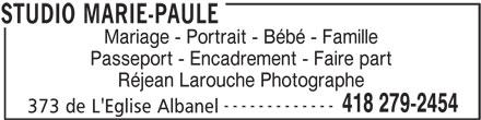 Studio Marie-Paule (418-279-2454) - Annonce illustrée======= - Mariage - Portrait - Bébé - Famille Passeport - Encadrement - Faire part Réjean Larouche Photographe ------------- 418 279-2454 373 de L'Eglise Albanel STUDIO MARIE-PAULE