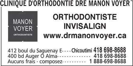 Clinique d'orthodontie Dre Manon Voyer (418-698-8688) - Annonce illustrée======= - CLINIQUE D'ORTHODONTIE DRE MANON VOYER ORTHODONTISTE INVISALIGN www.drmanonvoyer.ca Chicoutimi 418 698-8688 412 boul du Saguenay E---- 400 bd Auger O Alma-------------- 418 698-8688 Aucuns frais - composez---------- 1 888-698-8688