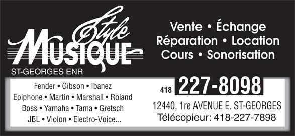 Style Musique St-Georges Enr (418-227-8098) - Annonce illustrée======= - 418 227-8098 Epiphone   Martin   Marshall   Roland Vente   Échange Fender   Gibson   Ibanez Boss   Yamaha   Tama   Gretsch Réparation   Location Cours   Sonorisation ST-GEORGES ENR 12440, 1re AVENUE E. ST-GEORGES Télécopieur: 418-227-7898 JBL   Violon   Electro-Voice...