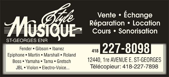 Style Musique St-Georges Enr (418-227-8098) - Annonce illustrée======= - Vente   Échange Réparation   Location Cours   Sonorisation ST-GEORGES ENR Fender   Gibson   Ibanez 418 227-8098 Epiphone   Martin   Marshall   Roland 12440, 1re AVENUE E. ST-GEORGES Boss   Yamaha   Tama   Gretsch Télécopieur: 418-227-7898 JBL   Violon   Electro-Voice...