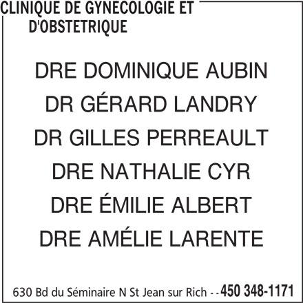 Clinique De Gynécologie Et D'Obstétrique (450-348-1171) - Annonce illustrée======= - CLINIQUE DE GYNECOLOGIE ET D'OBSTETRIQUE DRE DOMINIQUE AUBIN DR GÉRARD LANDRY DR GILLES PERREAULT DRE NATHALIE CYR DRE ÉMILIE ALBERT DRE AMÉLIE LARENTE 450 348-1171 630 Bd du Séminaire N St Jean sur Rich --
