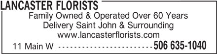Lancaster Florists (506-635-1040) - Display Ad - Family Owned & Operated Over 60 Years Delivery Saint John & Surrounding www.lancasterflorists.com 506 635-1040 11 Main W  ------------------------ LANCASTER FLORISTS