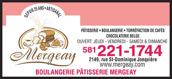 Patisserie Boulangerie Mergeay (418-547-3144) - Annonce illustrée======= - DEPUIS 25 ANS   ARTISANALDEPUIS 25 ANS   ARTISANALPÂTISSERIE   BOULANGERIE   TORRÉFACTION DE CAFÉS CHOCOLATERIE BELGE OUVERT: JEUDI - VENDREDI - SAMEDI & DIMANCHE 581 221-1744 2149, rue St-Dominique Jonquière www.mergeay.com BOULANGERIE PÂTISSERIE MERGEAY DEPUIS 25 ANS   ARTISANALDEPUIS 25 ANS   ARTISANALPÂTISSERIE   BOULANGERIE   TORRÉFACTION DE CAFÉS CHOCOLATERIE BELGE OUVERT: JEUDI - VENDREDI - SAMEDI & DIMANCHE 581 221-1744 2149, rue St-Dominique Jonquière www.mergeay.com BOULANGERIE PÂTISSERIE MERGEAY