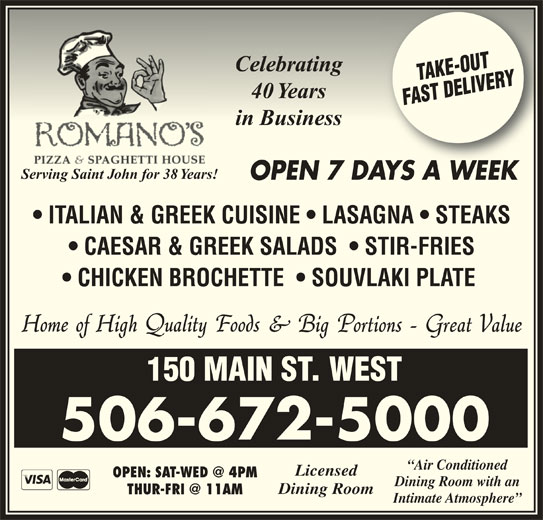 Romano's Pizza & Spaghetti House (506-672-5000) - Annonce illustrée======= - CelebratingCelebrating 40 Years40 Years in Businessin Business Serving Saint John for 38 Years! OPEN 7 DAYS A WEEKAYSAWEEK ITALIAN & GREEK CUISINE   LASAGNA   STEAKS CAESAR & GREEK SALADS    STIR-FRIES CHICKEN BROCHETTE    SOUVLAKI PLATE 150 MAIN ST. WEST 506-672-5000 Air Conditioned Licensed Dining Room Intimate Atmosphere Dining Room with an