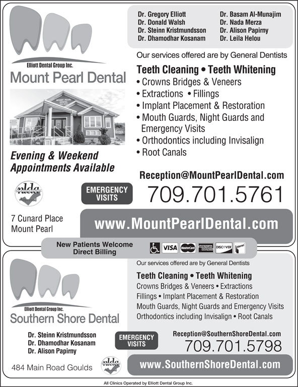Mount Pearl Dental (709-364-3663) - Display Ad - Dr. Basam Al-Munajim Dr. Gregory Elliott Dr. Donald Walsh Dr. Alison Papirny Dr. Dhamodhar Kosanam Dr. Leila Helou Our services offered are by General Dentists Teeth Cleaning   Teeth Whitening Mount Pearl Dental Crowns Bridges & Veneers Extractions    Fillings Mouth Guards, Night Guards and Orthodontics including Invisalign Root Canals Evening & Weekend Appointments Available EMERGENCY VISITS 709.701.5761 7 Cunard Place www.MountPearlDental.com Mount Pearl Implant Placement & Restoration Emergency Visits Dr. Nada Merza Dr. Steinn Kristmundsson New Patients Welcome Direct Billing Our services offered are by General Dentists Teeth Cleaning   Teeth Whitening Crowns Bridges & Veneers   Extractions Fillings   Implant Placement & Restoration Mouth Guards, Night Guards and Emergency Visits Orthodontics including Invisalign   Root Canals Southern Shore Dental Dr. Steinn Kristmundsson EMERGENCY Dr. Dhamodhar Kosanam VISITS 709.701.5798 Dr. Alison Papirny www.SouthernShoreDental.com 484 Main Road Goulds All Clinics Operated by Elliott Dental Group Inc.