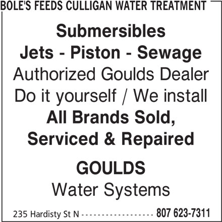 Bole's Feeds Culligan Water Treatment (807-623-7311) - Display Ad - 807 623-7311 235 Hardisty St N ------------------ BOLE'S FEEDS CULLIGAN WATER TREATMENT Submersibles Jets - Piston - Sewage Authorized Goulds Dealer Do it yourself / We install All Brands Sold, Serviced & Repaired GOULDS Water Systems