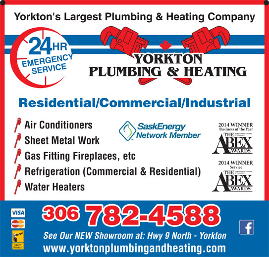 Yorkton Plumbing & Heating (306-782-4588) - Display Ad - Residential/Commercial/Industrial 2014 WINNER Air Conditioners Business of the Year Sheet Metal Work Gas Fitting Fireplaces, etc 2014 WINNER Service Refrigeration (Commercial & Residential) Water Heaters 306 782-4588 See Our NEW Showroom at: Hwy 9 North - Yorkton www.yorktonplumbingandheating.com Yorkton's Largest Plumbing & Heating Company HR 24 YORKTON EMERGENCYSERVICE PLUMBING & HEATING