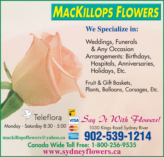 MacKillops Flowers (902-539-1214) - Display Ad - We Specialize in: Weddings, Funerals & Any Occasion Arrangements: Birthdays, Hospitals, Anniversaries, Holidays, Etc. Fruit & Gift Baskets, Plants, Balloons, Corsages, Etc. Monday - Saturday 8:30 - 5:00 1030 Kings Road Sydney River 902-539-1214 Canada Wide Toll Free: 1-800-256-9535 www.sydneyflowers.ca