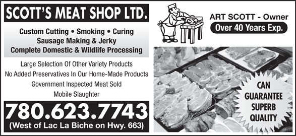 Scott's Meat Shop Ltd (780-623-7743) - Display Ad - Custom Cutting   Smoking   Curing Sausage Making & Jerky Complete Domestic & Wildlife Processing Large Selection Of Other Variety Products No Added Preservatives In Our Home-Made Products Mobile Slaughter Government Inspected Meat Sold CAN GUARANTEE SUPERB 780.623.7743 QUALITY (West of Lac La Biche on Hwy. 663) ART SCOTT - Owner Over 40 Years Exp. Custom Cutting   Smoking   Curing Sausage Making & Jerky Complete Domestic & Wildlife Processing Large Selection Of Other Variety Products No Added Preservatives In Our Home-Made Products Mobile Slaughter Government Inspected Meat Sold CAN GUARANTEE SUPERB 780.623.7743 QUALITY (West of Lac La Biche on Hwy. 663) ART SCOTT - Owner Over 40 Years Exp.