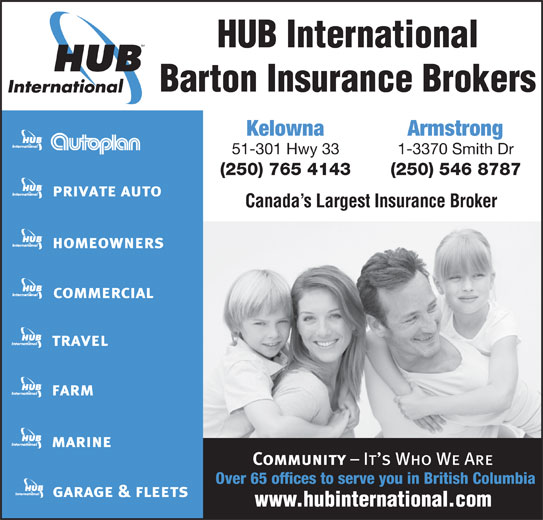HUB International Barton Insurance Brokers (250-765-4143) - Display Ad - HUB International Barton Insurance Brokers Kelowna Armstrong 51-301 Hwy 33 (250) 765 4143 (250) 546 8787 Canada s Largest Insurance Broker Over 65 offices to serve you in British Columbia 1-3370 Smith Dr