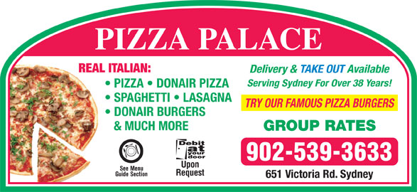Pizza Palace (902-539-3633) - Annonce illustrée======= - PIZZA PALACE REAL ITALIAN: Delivery & TAKE OUT Available Serving Sydney For Over 38 Years! PIZZA   DONAIR PIZZA SPAGHETTI   LASAGNA TRY OUR FAMOUS PIZZA BURGERS DONAIR BURGERS & MUCH MORE GROUP RATES 902-539-3633 Upon See Menu Request Guide Section 651 Victoria Rd. Sydney