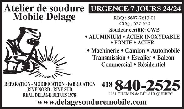 Atelier De Soudure Mobile Delage (418-840-2525) - Annonce illustrée======= - URGENCE 7 JOURS 24/24 Atelier de soudure Mobile Delage CCQ : 627-650 Soudeur certifié: CWB ALUMINIUM   ACIER INOXYDABLE FONTE   ACIER Machinerie   Camion   Automobile Transmission   Escalier   Balcon Commercial   Résidentiel RÉPARATION - MODIFICATION - FABRICATION 418 840-2525 RIVE NORD - RIVE SUD 1181 CHEMIN de BÉLAIR QUÉBEC RÉAL DELAGE DEPUIS 1978 www.delagesouduremobile.com RBQ : 5607-7613-01