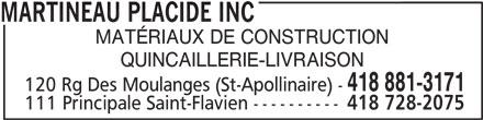 Placide Martineau Inc (418-881-3171) - Annonce illustrée======= - MARTINEAU PLACIDE INC MATÉRIAUX DE CONSTRUCTION QUINCAILLERIE-LIVRAISON 418 881-3171 120 Rg Des Moulanges (St-Apollinaire) - 111 Principale Saint-Flavien ---------- 418 728-2075