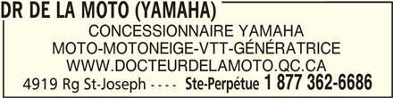 Dr De La Moto (Yamaha) (819-336-6307) - Annonce illustrée======= - DR DE LA MOTO (YAMAHA) DR DE LA MOTO (YAMAHA)DR DE LA MOTO (YAMAHA) CONCESSIONNAIRE YAMAHA MOTO-MOTONEIGE-VTT-GÉNÉRATRICE WWW.DOCTEURDELAMOTO.QC.CA Ste-Perpétue 1 877 362-6686 4919 Rg St-Joseph ---- DR DE LA MOTO (YAMAHA)