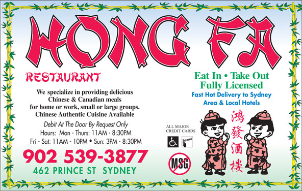 Hong Fa Restaurant (902-539-3877) - Annonce illustrée======= - Eat In   Take Out Fully Licensed We  specialize in providing delicious Fast Hot Delivery to Sydney Chinese & Canadian meals Area & Local Hotels for home or work, small or large groups. Chinese Authentic Cuisine Available Debit At The Door By Request Only ALL MAJOR CREDIT CARDS Hours:  Mon - Thurs: 11AM - 8:30PM Fri - Sat: 11AM - 10PM  Sun: 3PM - 8:30PM 902 539-3877