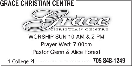Grace Christian Centre (705-848-1249) - Display Ad - GRACE CHRISTIAN CENTREE CHRISTIAN CENTRE WORSHIP SUN 10 AM & 2 PMWORSHIP SUN 10 AM & 2 PM Prayer Wed: 7:00pm Pastor Glenn & Alice Forest 705 848-1249 1 College Pl -----------------------