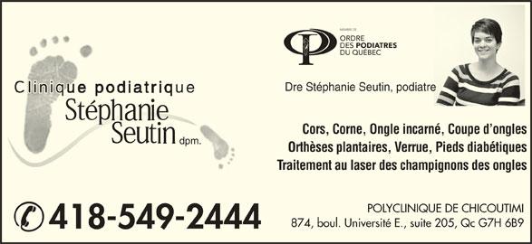 Stephanie Seutin Clinique Podiatrique (418-549-2444) - Annonce illustrée======= - Dre Stéphanie Seutin, podiatretre Cors, Corne, Ongle incarné, Coupe d ongles dpm. Orthèses plantaires, Verrue, Pieds diabétiques Traitement au laser des champignons des ongles POLYCLINIQUE DE CHICOUTIMI 874, boul. Université E., suite 205, Qc G7H 6B9 418-549-2444