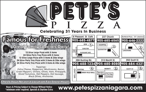 Pete's Pizza (905-685-4877) - Annonce illustrée======= - Celebrating 31 Years In Business Northend Plaza., 121 Lakeshore 6 Pleasant, St. Cath. 237 Church 905-685-4877 905-685-6565 905-646-2222 Famous for Freshness Great Family Specials-Daily! 12 Slice Large Pizza with 3 items 24 Slice Party Tray Pizza with 3 items 12 Slice Large Pizza with 3 items & 2lbs wings 350 Scott St. 286 Bunting Rd. 313 Merritt St. 24 Slice Party Tray Pizza with 3 items & 2lbs wings 24 Slice Party Tray Pizza with 3 items & 4lbs wings 905-680-8080 905-684-4321 905-688-1234 Toppings: Extra Cheese, Pepperoni, Mushrooms, Bacon, Green Peppers, Onions, Olives, Ham, Pineapple, Sliced Tomatoes, Hot Peppers, Hot Sausage, Black Olives, Anchovies. Check Your Nearest Location For Store Hours Hours & Pricing Subject to Change Without Notice www.petespizzaniagara.com *minimum order required. Specials & Daytime Extra