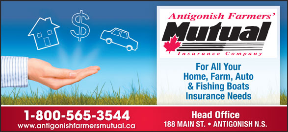 Antigonish Farmers' Mutual Insurance Co (902-863-3544) - Display Ad - For All Your Home, Farm, Auto & Fishing Boats Head Office 1-800-565-3544 188 MAIN ST.   ANTIGONISH N.S. www.antigonishfarmersmutual.cawww.antigonishfarmersmutual.ca Insurance Needs