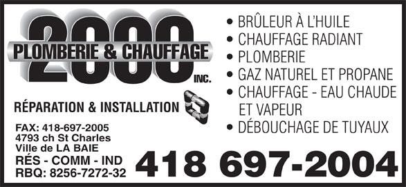 Plomberie & Chauffage 2000 Inc (418-697-2004) - Annonce illustrée======= - BRÜLEUR À L HUILE CHAUFFAGE RADIANT PLOMBERIE GAZ NATUREL ET PROPANE CHAUFFAGE - EAU CHAUDE RÉPARATION & INSTALLATION ET VAPEUR FAX: 418-697-2005 DÉBOUCHAGE DE TUYAUX 4793 ch St Charles Ville de LA BAIE RÉS - COMM - IND 418 697-2004 RBQ: 8256-7272-32