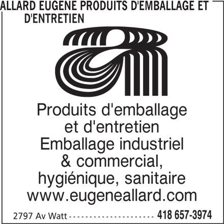 Allard Eugène Produits d'Emballage et d'Entretien (418-657-3974) - Annonce illustrée======= - Produits d'emballage et d'entretien Emballage industriel & commercial, hygiénique, sanitaire www.eugeneallard.com 418 657-3974 2797 Av Watt --------------------- ALLARD EUGENE PRODUITS D'EMBALLAGE ET        D'ENTRETIEN