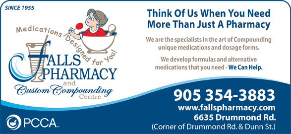 Falls Pharmacy (1-866-325-5763) - Annonce illustrée======= - Think Of Us When You Need More Than Just A Pharmacy We are the specialists in the art of Compounding unique medications and dosage forms. We develop formulas and alternative medications that you need - We Can Help. 905 354-3883 www.fallspharmacy.com 6635 Drummond Rd. (Corner of Drummond Rd. & Dunn St.) SINCE 1955