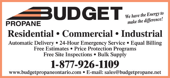 Budget Propane (705-687-5608) - Display Ad - Automatic Delivery   24-Hour Emergency Service   Equal Billing Free Estimates   Price Protection Programs Free Site Inspections   Bulk Supply 1-877-926-1109 PROPANE Residential   Commercial   Industrial