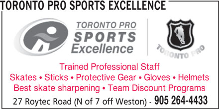 Toronto Pro Sports Excellence (905-264-4433) - Display Ad - Trained Professional Staff Skates  Sticks  Protective Gear  Gloves  Helmets Best skate sharpening  Team Discount Programs 905 264-4433 27 Roytec Road (N of 7 off Weston) - TORONTO PRO SPORTS EXCELLENCE