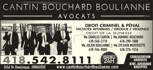 Cantin Bouchard Boulianne Avocats (418-542-8111) - Annonce illustrée======= - DROIT CRIMINEL & PÉNALDROIT CRIMINEL & PÉNAL FACULTÉS AFFAIBLIES / DROGUE / VIOLENCEFACULTÉS AFFAIBLIES / DROGUE / VIOLENCE DROIT DE LA JEUNESSEDROIT DE LA JEUNESSE Me CHARLES CANTIN Me DOMINIC BOUCHARDMe CHARLES CANTIN Me DOMINIC BOUCHARD 418-540-2118                 418-290-1000-540-2118                 418-290-1000 Me JULIEN BOULIANNE Me SYLVAIN MORISSETTEMe JULIEN BOULIANNE Me SYLVAIN MORISSETTE 418-944-8000                 418-376-1516-944-8000                 418-376-1516 CONSULTATION URGENCEURGENC GRATUITE 24H24H 418.542.8111 AIDE JURIDIQUE ACCEPTÉE 2456 St-Dominique, JONQUIÈRE www.cantinbouchardboulianne.com