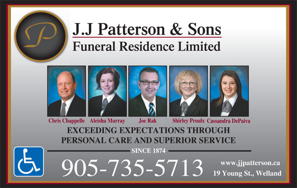 Patterson J J & Sons Funeral Residence (905-735-5713) - Display Ad - J.J Patterson & Sons Funeral Residence Limited Chris ChappelleAleisha MurrayJ oe Rak Shirley Proulx Cassandra DePaiva EXCEEDING EXPECTATIONS THROUGH PERSONAL CARE AND SUPERIOR SERVICE SINCE 1874 www.jjpatterson.ca 19 Young St., Welland 905-735-5713