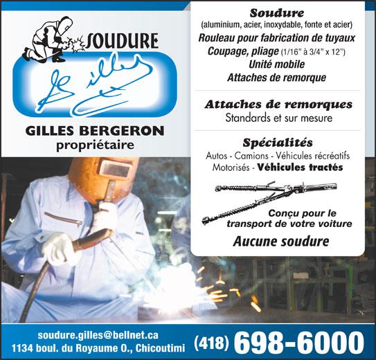 Soudure Gilles Inc (418-698-6000) - Annonce illustrée======= - Soudure (aluminium, acier, inoxydable, fonte et acier) Rouleau pour fabrication de tuyaux Coupage, pliage (1/16  à 3/4  x 12 ) Unité mobile Attaches de remorque Attaches de remorques Standards et sur mesure Spécialités propriétaire Autos - Camions - Véhicules récréatifs Motorisés - Véhicules tractés Conçu pour le transport de votre voiture Aucune soudure 418 1134 boul. du Royaume O., Chicoutimi 698-6000 GILLES BERGERON