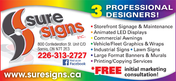 Sure Signs Inc (519-337-1904) - Display Ad - PROFESSIONAL DESIGNERS! Storefront Signage & Maintenancefront Sig e & Maint Store Animated LED Displays Commercial Awnings Vehicle/Fleet Graphics & Wraps 800 Confederation St. Unit C/D Sarnia, ON N7T 2E3 Industrial Signs   Lawn Signs Large Format Banners & Murals 226-313-2727 initial marketing *FREE consultation! www.suresigns.ca Printing/Copying Services Printing/Copying Services