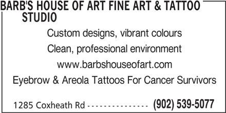 Barb's House Of Art Fine Art & Tattoo Studio (902-539-5077) - Display Ad - BARB'S HOUSE OF ART FINE ART & TATTOO STUDIO Custom designs, vibrant colours Clean, professional environment www.barbshouseofart.com Eyebrow & Areola Tattoos For Cancer Survivors (902) 539-5077 1285 Coxheath Rd ---------------