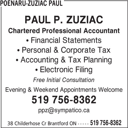 Brantford Tax & Bookkeeping (519-756-8362) - Display Ad - POENARU-ZUZIAC PAUL PAUL P. ZUZIAC Chartered Professional Accountant  Financial Statements  Personal & Corporate Tax  Accounting & Tax Planning  Electronic Filing Free Initial Consultation Evening & Weekend Appointments Welcome 519 756-8362 519 756-8362 38 Childerhose Cr Brantford ON -----
