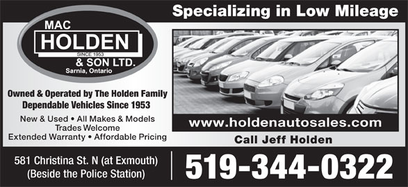 Mac Holden & Son Ltd (519-344-0322) - Display Ad - Specializing in Low Mileage Owned & Operated by The Holden Family Dependable Vehicles Since 1953 New & Used   All Makes & Models www.holdenautosales.com Trades Welcome Extended Warranty   Affordable Pricing Call Jeff Holden 581 Christina St. N (at Exmouth) (Beside the Police Station) 519-344-0322