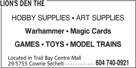 The Lion's Den (604-740-0921) - Display Ad - MODEL TRAINS Located in Trail Bay Centre Mall 604 740-0921 29-5755 Cowrie Sechelt ------------ Magic Cards LION'S DEN THE HOBBY SUPPLIES  ART SUPPLIES Warhammer TOYS GAMES