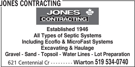 Jones Contracting (519-534-0740) - Display Ad - JONES CONTRACTING Established 1946 All Types of Septic Systems Including Ecoflo & MicroFast Systems Excavating & Haulage Gravel - Sand - Topsoil - Water Lines - Lot Preparation Wiarton 519 534-0740 621 Centennial Cr --------- JONES CONTRACTING Established 1946 All Types of Septic Systems Including Ecoflo & MicroFast Systems Excavating & Haulage Gravel - Sand - Topsoil - Water Lines - Lot Preparation Wiarton 519 534-0740 621 Centennial Cr ---------