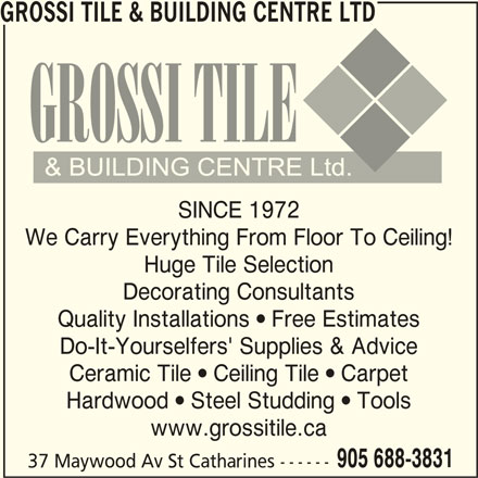 Grossi Tile & Building Centre Ltd (905-688-3831) - Display Ad - Hardwood  Steel Studding  Tools www.grossitile.ca 905 688-3831 37 Maywood Av St Catharines ------ Huge Tile Selection Decorating Consultants Quality Installations  Free Estimates Do-It-Yourselfers' Supplies & Advice GROSSI TILE & BUILDING CENTRE LTD SINCE 1972 Ceramic Tile  Ceiling Tile  Carpet We Carry Everything From Floor To Ceiling!