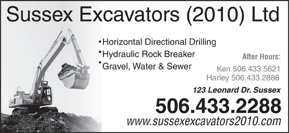 Sussex Excavators (2010) Ltd (506-433-2288) - Display Ad - Sussex Excavators (2010) Ltd Horizontal Directional Drilling Hydraulic Rock Breaker After Hours: Gravel, Water & Sewer Ken 506.433.5621 Harley 506.433.2886 123 Leonard Dr. Sussex 506.433.2288 www.sussexexcavators2010.com Sussex Excavators (2010) Ltd Horizontal Directional Drilling Hydraulic Rock Breaker After Hours: Gravel, Water & Sewer Ken 506.433.5621 Harley 506.433.2886 123 Leonard Dr. Sussex 506.433.2288 www.sussexexcavators2010.com