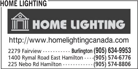 Home Lighting (905-634-9953) - Display Ad - HOME LIGHTING http://www.homelightingcanada.com Burlington (905) 634-9953 2279 Fairview ----------- 1400 Rymal Road East Hamilton ---- (905) 574-6776 225 Nebo Rd Hamilton ------------ (905) 574-8806