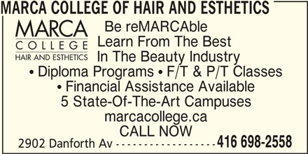 Marca College Of Hair And Esthetics (416-698-2558) - Display Ad -  Diploma Programs  F/T & P/T Classes  Financial Assistance Available 5 State-Of-The-Art Campuses marcacollege.ca CALL NOW 416 698-2558 2902 Danforth Av ------------------ MARCA COLLEGE OF HAIR AND ESTHETICS Be reMARCAble Learn From The Best In The Beauty Industry