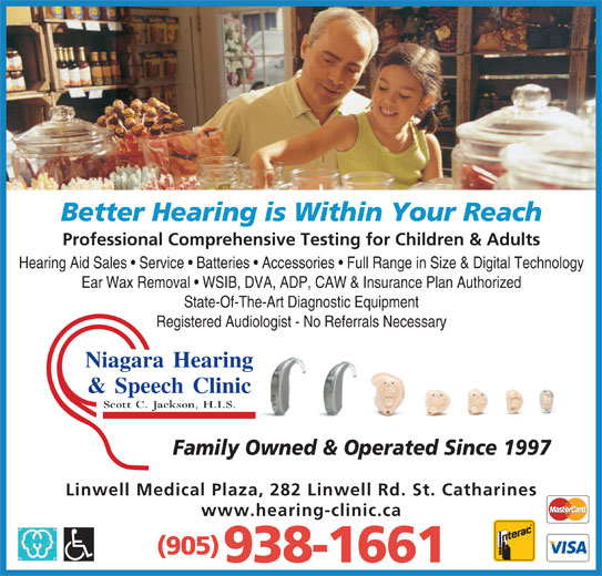 Niagara Hearing & Speech Clinic (905-938-1661) - Display Ad - Linwell Medical Plaza, 282 Linwell Rd. St. Catharines www.hearing-clinic.ca (905) 938-1661 Family Owned & Operated Since 1997 Better Hearing is Within Your Reach Professional Comprehensive Testing for Children & Adults Hearing Aid Sales   Service   Batteries   Accessories   Full Range in Size & Digital Technology Ear Wax Removal   WSIB, DVA, ADP, CAW & Insurance Plan Authorized State-Of-The-Art Diagnostic Equipment Registered Audiologist - No Referrals Necessary Niagara Hearingg & Speech Clinicc Scott C. Jackson, H.I.S.