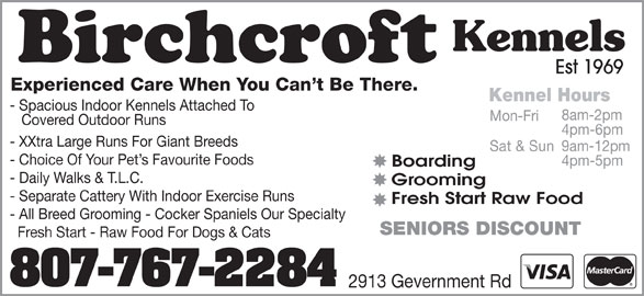 Birchcroft Kennels (807-767-2284) - Display Ad - Kennels Est 1969 Experienced Care When You Can t Be There. Kennel Hours - Spacious Indoor Kennels Attached To 8am-2pm Mon-Fri Covered Outdoor Runs 4pm-6pm - XXtra Large Runs For Giant Breeds 9am-12pm Sat & Sun - Choice Of Your Pet s Favourite Foods 4pm-5pm Boarding - Daily Walks & T.L.C. Grooming - Separate Cattery With Indoor Exercise Runs Fresh Start Raw Food - All Breed Grooming - Cocker Spaniels Our Specialty SENIORS DISCOUNT Fresh Start - Raw Food For Dogs & Cats 807-767-2284 2913 Gevernment Rd