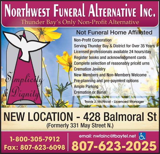 Northwest Funeral Alternative Inc (807-623-2025) - Display Ad - (Formerly 331 May Street N.) 1-800-305-7912 Fax: 807-623-6098 807-623-2025 NEW LOCATION - 428 Balmoral St Thunder Bay s Only Non-Profit Alternative Not Funeral Home Affiliated Non-Profit Corporation Serving Thunder Bay & District for Over 35 Years Licensed professionals available 24 hours/day Register books and acknowledgment cards Complete selection of reasonably priced urns Cremation Jewelry New Members and Non-Members Welcome Pre-planning and pre-payment options Ample Parking Cremation or Burial Travis J. McNicol - Licenced Manager