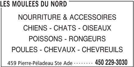 Les Moulées Du Nord (450-229-3030) - Annonce illustrée======= - LES MOULEES DU NORD NOURRITURE & ACCESSOIRES CHIENS - CHATS - OISEAUX POISSONS - RONGEURS POULES - CHEVAUX - CHEVREUILS -------- 450 229-3030 459 Pierre-Péladeau Ste Ade