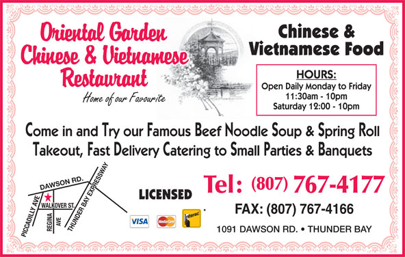 Oriental Garden (807-767-4177) - Annonce illustrée======= - Chinese & Vietnamese Food HOURS: Open Daily Monday to Friday 11:30am - 10pm Saturday 12:00 - 10pm Come in and Try our Famous Beef Noodle Soup & Spring Roll Takeout, Fast Delivery Catering to Small Parties & Banquets (807) DAWSON RD.THUNDER BAY EXPRESSWAY Tel: 767-4177 LICENSED FAX: (807) 767-4166 1091 DAWSON RD.   THUNDER BAY PICCADILLY AVEWALKOVER ST.REGINAAVE