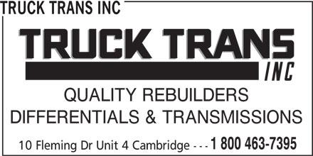 Truck Trans Inc (1-800-463-7395) - Display Ad - TRUCK TRANS INC QUALITY REBUILDERS DIFFERENTIALS & TRANSMISSIONS 1 800 463-7395 10 Fleming Dr Unit 4 Cambridge ---